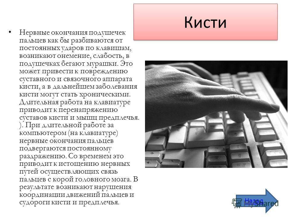 Кисти Нервные окончания подушечек пальцев как бы разбиваются от постоянных ударов по клавишам, возникают онемение, слабость, в подушечках бегают мурашки. Это может привести к повреждению суставного и связочного аппарата кисти, а в дальнейшем заболева