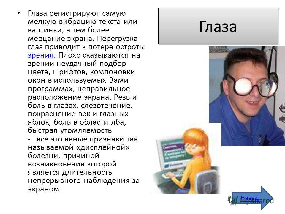 Глаза Глаза регистрируют самую мелкую вибрацию текста или картинки, а тем более мерцание экрана. Перегрузка глаз приводит к потере остроты зрения. Плохо сказываются на зрении неудачный подбор цвета, шрифтов, компоновки окон в используемых Вами програ