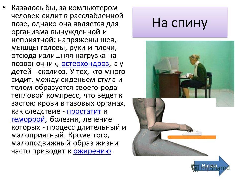 На спину Казалось бы, за компьютером человек сидит в расслабленной позе, однако она является для организма вынужденной и неприятной: напряжены шея, мышцы головы, руки и плечи, отсюда излишняя нагрузка на позвоночник, остеохондроз, а у детей - сколиоз