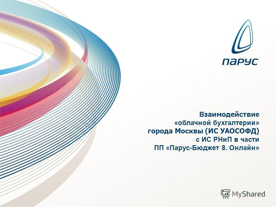 В заимодействи е «облачной бухгалтерии» города Москвы (ИС УАОСОФД) с ИС РНиП в части ПП «Парус-Бюджет 8. Онлайн»
