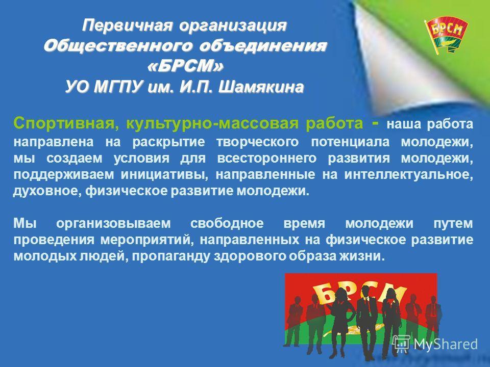 Первичная организация Общественного объединения «БРСМ» УО МГПУ им. И.П. Шамякина Спортивная, культурно-массовая работа - наша работа направлена на раскрытие творческого потенциала молодежи, мы создаем условия для всестороннего развития молодежи, подд
