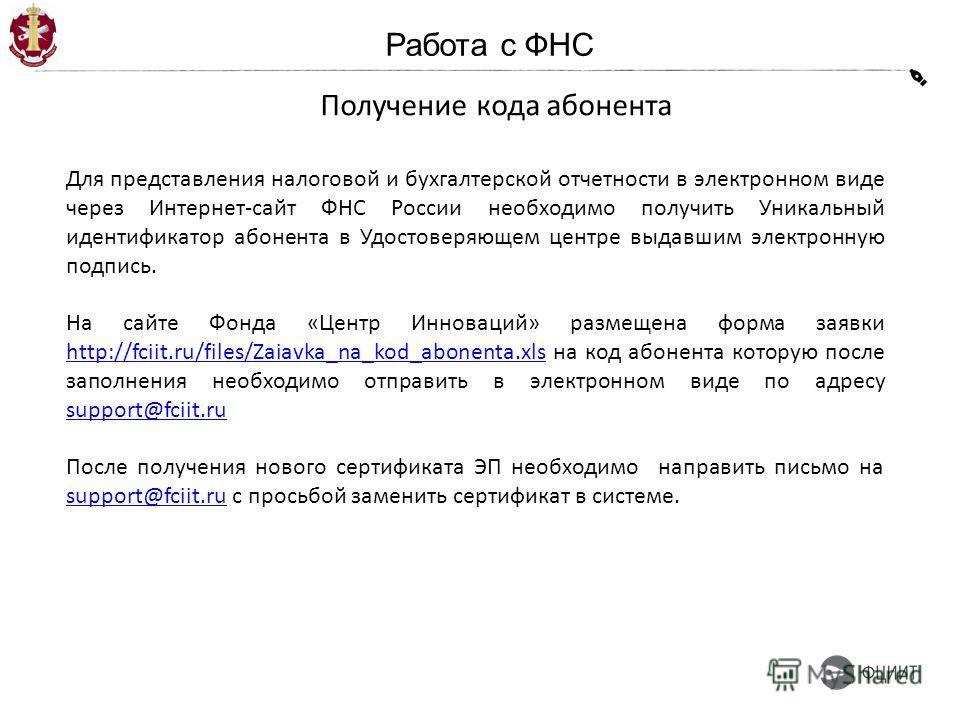 Работа c ФНС Получение кода абонента Для представления налоговой и бухгалтерской отчетности в электронном виде через Интернет-сайт ФНС России необходимо получить Уникальный идентификатор абонента в Удостоверяющем центре выдавшим электронную подпись.