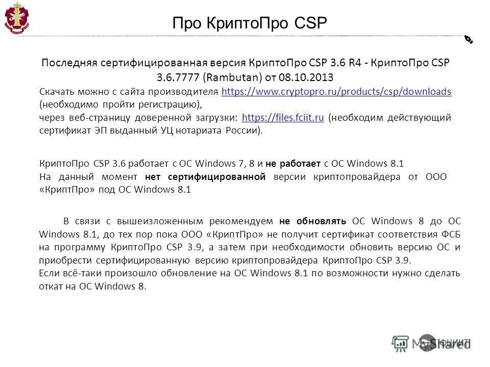 Про Крипто Про CSP Последняя сертифицированная версия Крипто Про CSP 3.6 R4 - Крипто Про CSP 3.6.7777 (Rambutan) от 08.10.2013 Скачать можно с сайта производителя https://www.cryptopro.ru/products/csp/downloads (необходимо пройти регистрацию),https:/