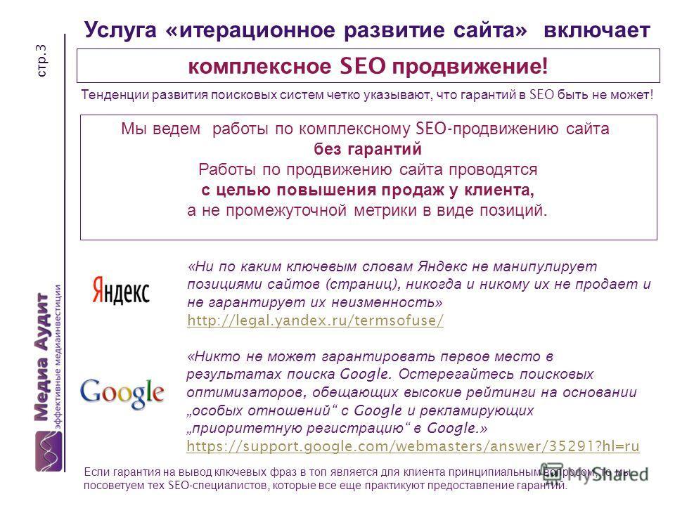 стр.3 Услуга « итерационное развитие сайта » включает Тенденции развития поисковых систем четко указывают, что гарантий в SEO быть не может ! « Ни по каким ключевым словам Яндекс не манипулирует позициями сайтов ( страниц ), никогда и никому их не пр