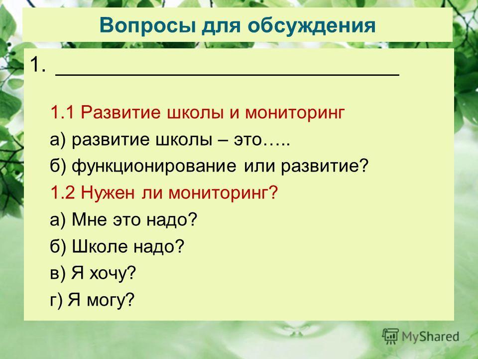 Вопросы для обсуждения 1._____________________________ 1.1 Развитие школы и мониторинг а) развитие школы – это….. б) функционирование или развитие? 1.2 Нужен ли мониторинг? а) Мне это надо? б) Школе надо? в) Я хочу? г) Я могу?