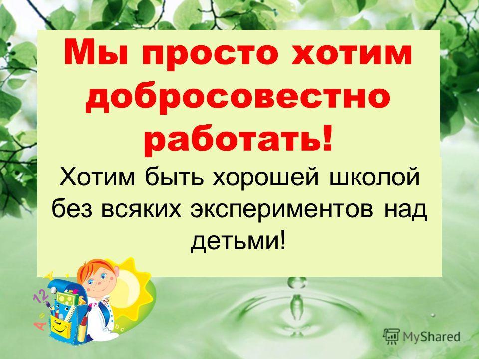 Мы просто хотим добросовестно работать! Хотим быть хорошей школой без всяких экспериментов над детьми!