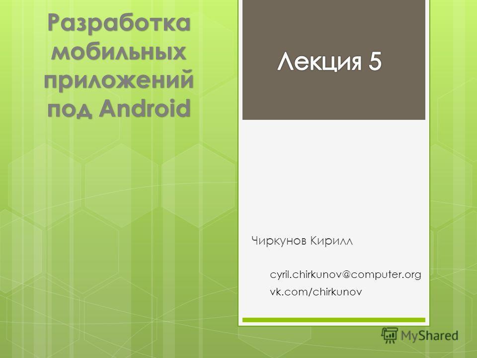 Разработка мобильных приложений под Android Чиркунов Кирилл cyril.chirkunov@computer.org vk.com/chirkunov