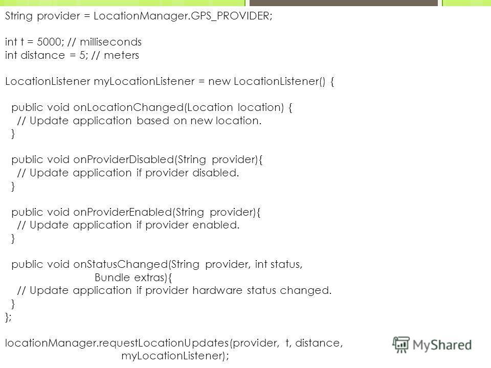 Отслеживание передвижений Лекция 5, слайд 12 Новосибирский государственный университет, 2012 String provider = LocationManager.GPS_PROVIDER; int t = 5000; // milliseconds int distance = 5; // meters LocationListener myLocationListener = new LocationL
