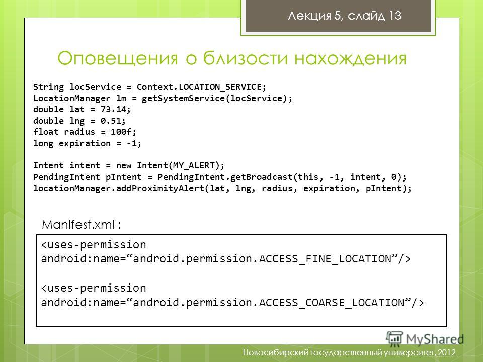 Оповещения о близости нахождения Лекция 5, слайд 13 Новосибирский государственный университет, 2012 String locService = Context.LOCATION_SERVICE; LocationManager lm = getSystemService(locService); double lat = 73.14; double lng = 0.51; float radius =