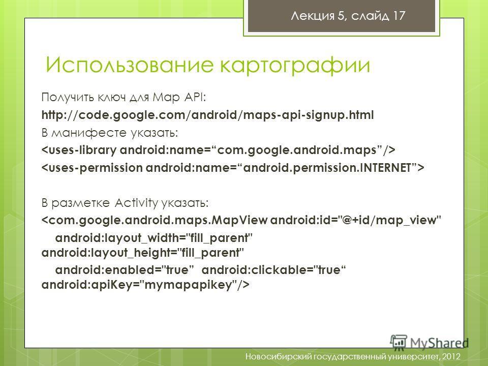 Использование картографии Лекция 5, слайд 17 Новосибирский государственный университет, 2012 Получить ключ для Map API: http://code.google.com/android/maps-api-signup.html В манифесте указать: В разметке Activity указать: