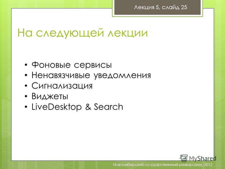 На следующей лекции Лекция 5, слайд 25 Новосибирский государственный университет, 2012 Фоновые сервисы Ненавязчивые уведомления Сигнализация Виджеты LiveDesktop & Search