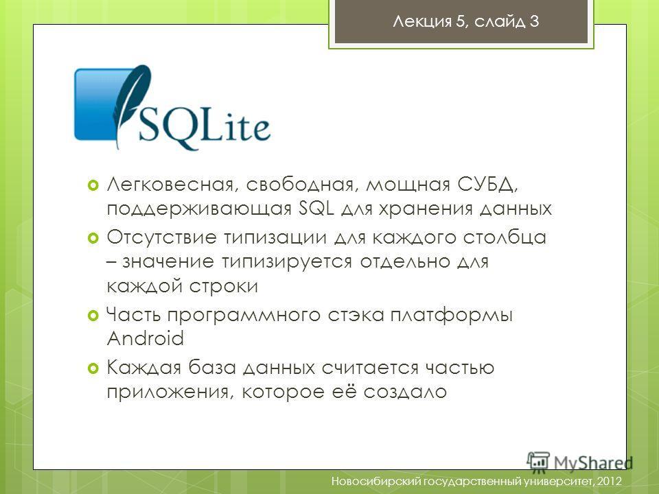 Лекция 5, слайд 3 Новосибирский государственный университет, 2012 Легковесная, свободная, мощная СУБД, поддерживающая SQL для хранения данных Отсутствие типизации для каждого столбца – значение типизируется отдельно для каждой строки Часть программно