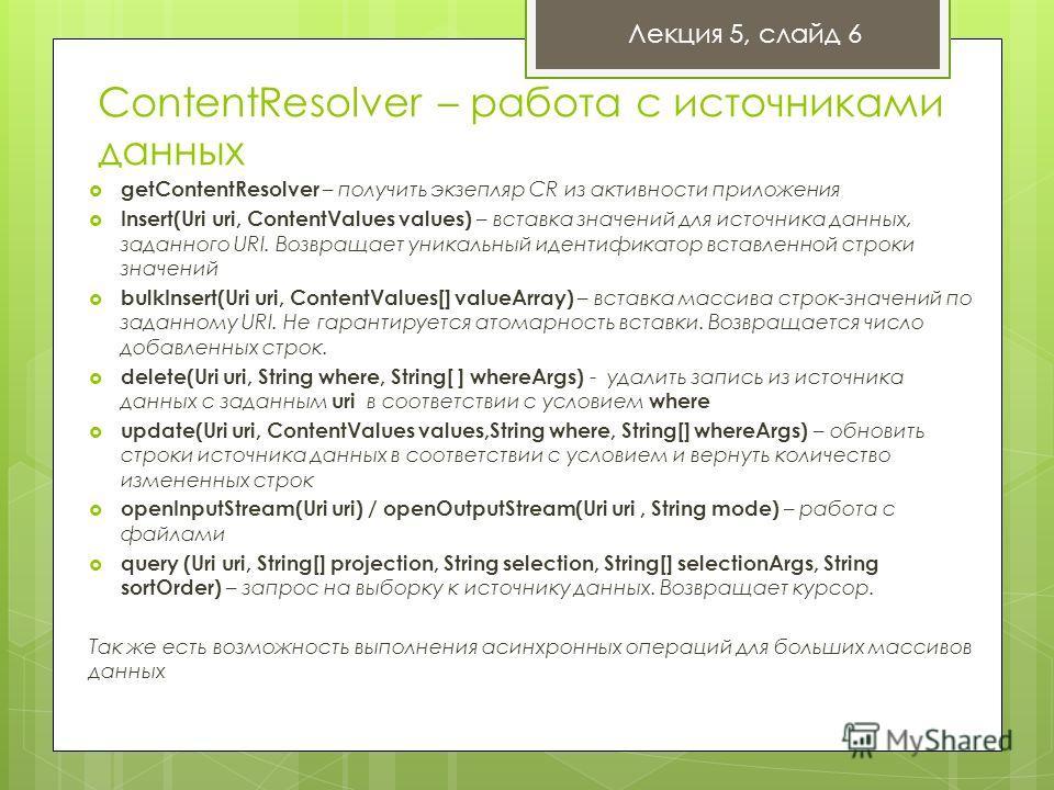 ContentResolver – работа с источниками данных Лекция 5, слайд 6 getContentResolver – получить экзепляр CR из активности приложения Insert(Uri uri, ContentValues values) – вставка значений для источника данных, заданного URI. Возвращает уникальный иде