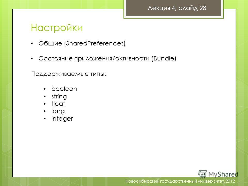 Настройки Новосибирский государственный университет, 2012 Лекция 4, слайд 28 Общие (SharedPreferences) Состояние приложения/активности (Bundle) Поддерживаемые типы: boolean string float long integer