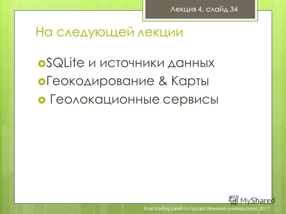 На следующей лекции Лекция 4, слайд 34 Новосибирский государственный университет, 2012 SQLite и источники данных Геокодирование & Карты Геолокационные сервисы