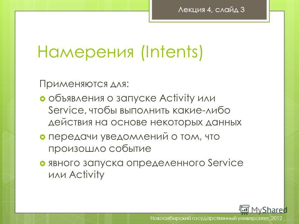 Намерения (Intents) Лекция 4, слайд 3 Новосибирский государственный университет, 2012 Применяются для: объявления о запуске Activity или Service, чтобы выполнить какие-либо действия на основе некоторых данных передачи уведомлений о том, что произошло