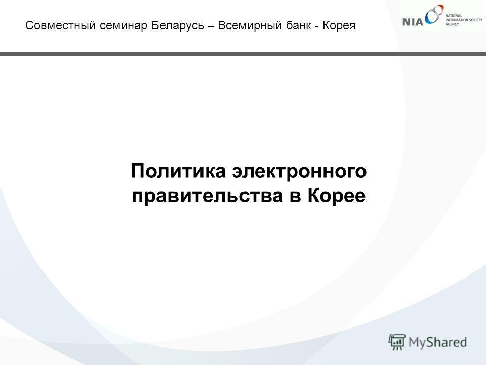 Политика электронного правительства в Корее Совместный семинар Беларусь – Всемирный банк - Корея