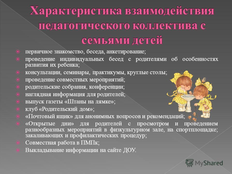 первичное знакомство, беседа, анкетирование; проведение индивидуальных бесед с родителями об особенностях развития их ребенка; консультации, семинары, практикумы, круглые столы; проведение совместных мероприятий; родительские собрания, конференции; н