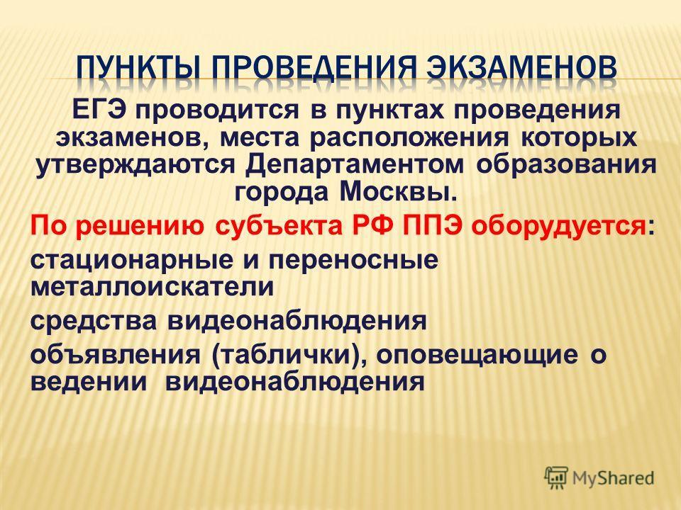 ЕГЭ проводится в пунктах проведения экзаменов, места расположения которых утверждаются Департаментом образования города Москвы. По решению субъекта РФ ППЭ оборудуется: стационарные и переносные металлоискатели средства видеонаблюдения объявления (таб