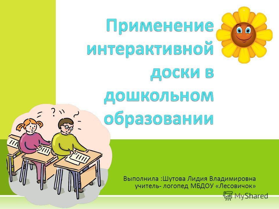 Выполнила :Шутова Лидия Владимировна учитель- логопед МБДОУ «Лесовичок»