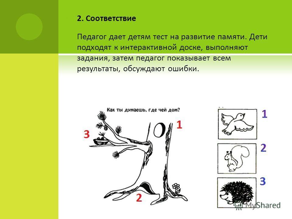 2. Соответствие Педагог дает детям тест на развитие памяти. Дети подходят к интерактивной доске, выполняют задания, затем педагог показывает всем результаты, обсуждают ошибки.