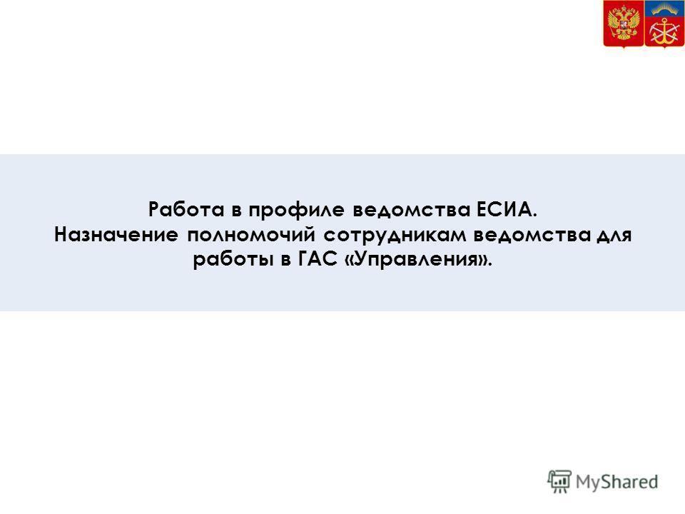 6 Работа в профиле ведомства ЕСИА. Назначение полномочий сотрудникам ведомства для работы в ГАС «Управления».