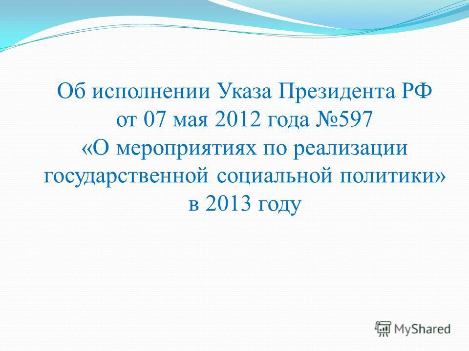 Об исполнении Указа Президента РФ от 07 мая 2012 года 597 «О мероприятиях по реализации государственной социальной политики» в 2013 году