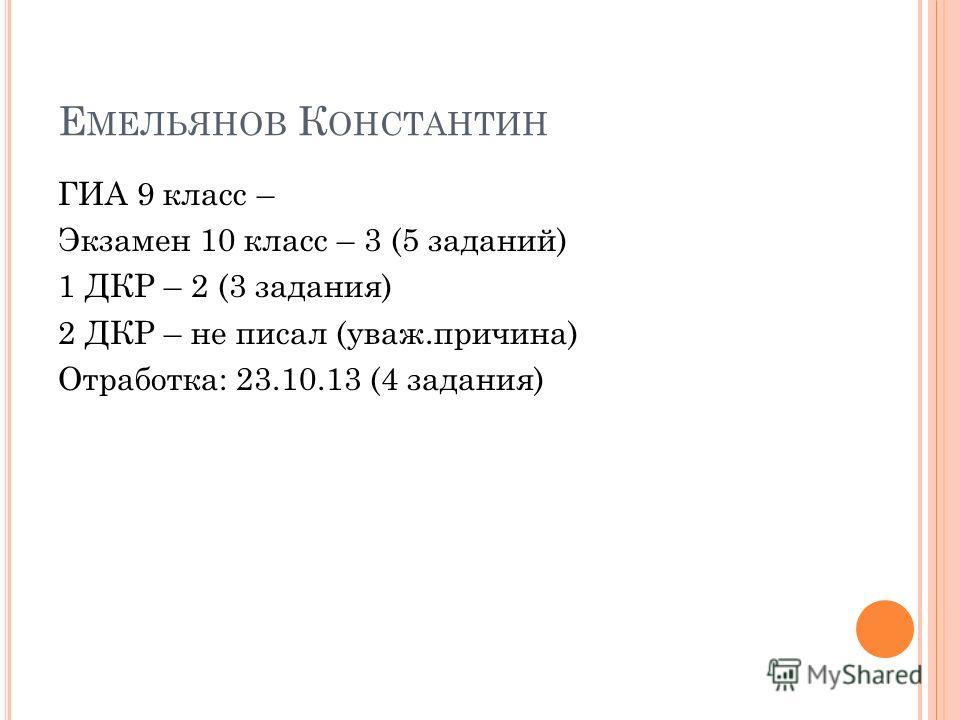 Е МЕЛЬЯНОВ К ОНСТАНТИН ГИА 9 класс – Экзамен 10 класс – 3 (5 заданий) 1 ДКР – 2 (3 задания) 2 ДКР – не писал (уваж.причина) Отработка: 23.10.13 (4 задания)