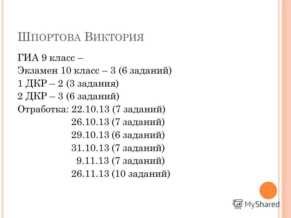 Ш ПОРТОВА В ИКТОРИЯ ГИА 9 класс – Экзамен 10 класс – 3 (6 заданий) 1 ДКР – 2 (3 задания) 2 ДКР – 3 (6 заданий) Отработка: 22.10.13 (7 заданий) 26.10.13 (7 заданий) 29.10.13 (6 заданий) 31.10.13 (7 заданий) 9.11.13 (7 заданий) 26.11.13 (10 заданий)
