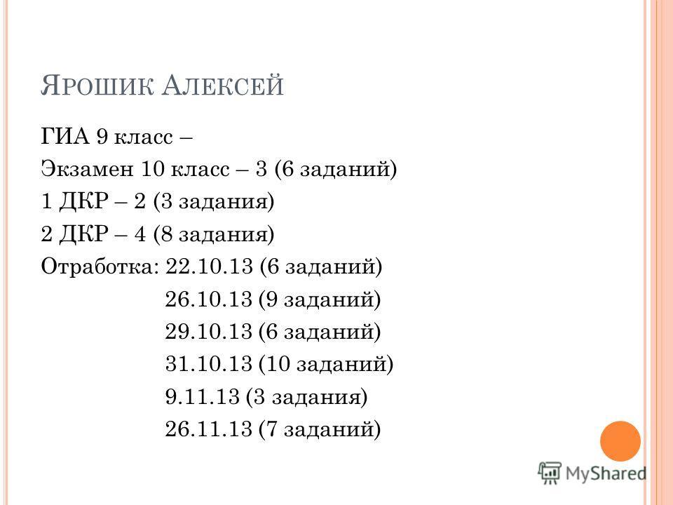 Я РОШИК А ЛЕКСЕЙ ГИА 9 класс – Экзамен 10 класс – 3 (6 заданий) 1 ДКР – 2 (3 задания) 2 ДКР – 4 (8 задания) Отработка: 22.10.13 (6 заданий) 26.10.13 (9 заданий) 29.10.13 (6 заданий) 31.10.13 (10 заданий) 9.11.13 (3 задания) 26.11.13 (7 заданий)