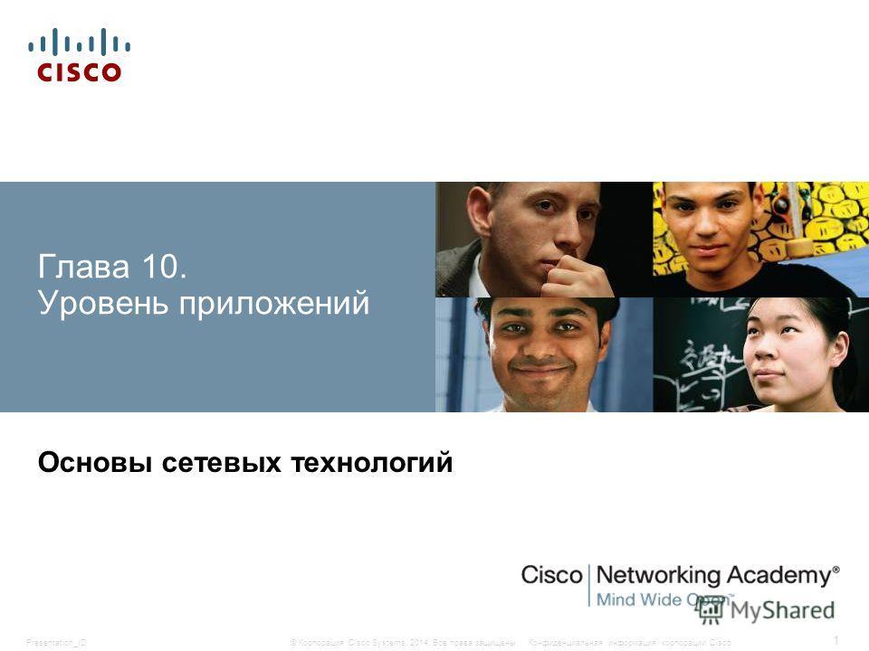 Presentation_ID 1 © Корпорация Cisco Systems, 2014. Все права защищены.Конфиденциальная информация корпорации Cisco Глава 10. Уровень приложений Основы сетевых технологий