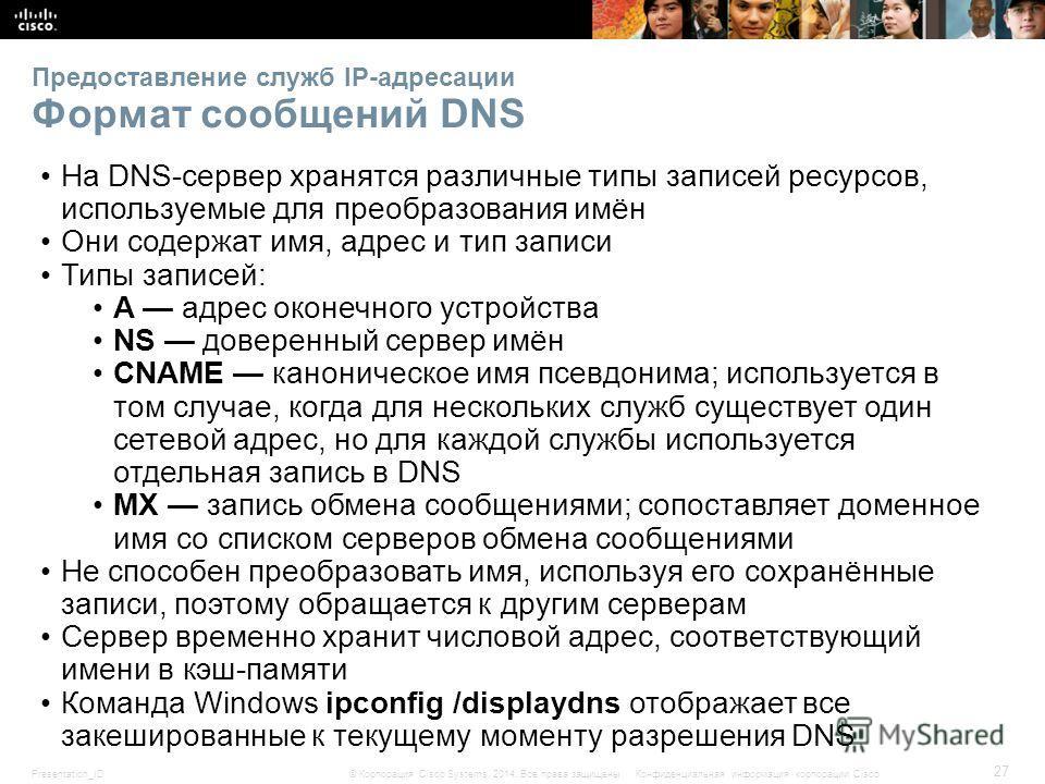 Presentation_ID 27 © Корпорация Cisco Systems, 2014. Все права защищены.Конфиденциальная информация корпорации Cisco Предоставление служб IP-адресации Формат сообщений DNS На DNS-сервер хранятся различные типы записей ресурсов, используемые для преоб