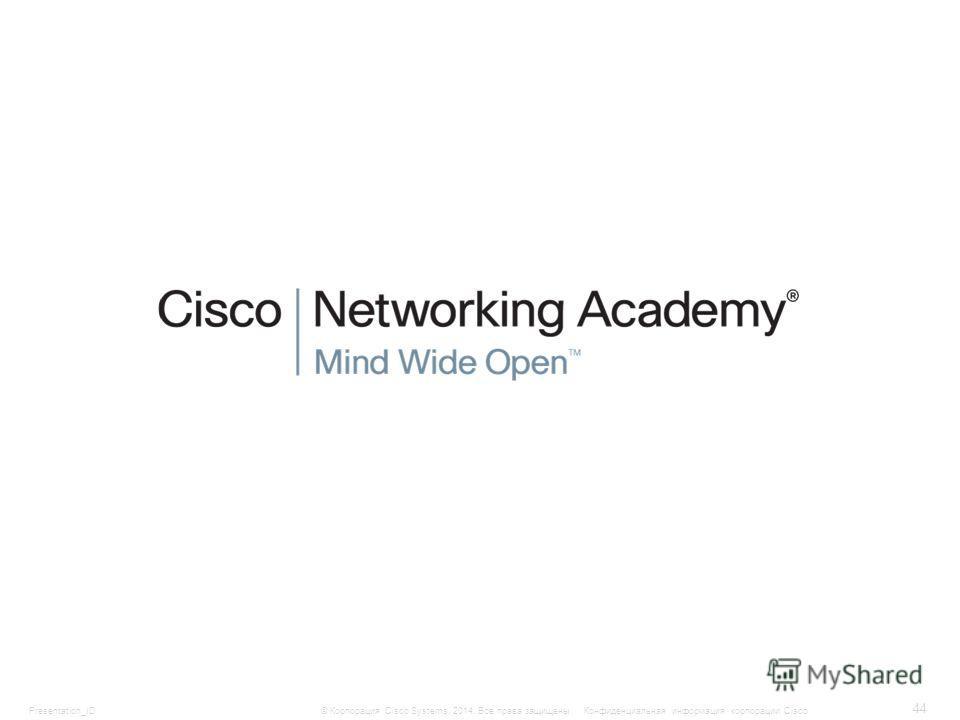 Presentation_ID 44 © Корпорация Cisco Systems, 2014. Все права защищены.Конфиденциальная информация корпорации Cisco