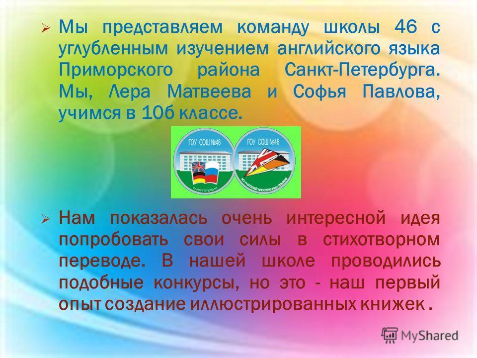 Мы представляем команду школы 46 с углубленным изучением английского языка Приморского района Санкт-Петербурга. Мы, Лера Матвеева и Софья Павлова, учимся в 10 б классе. Нам показалась очень интересной идея попробовать свои силы в стихотворном перевод