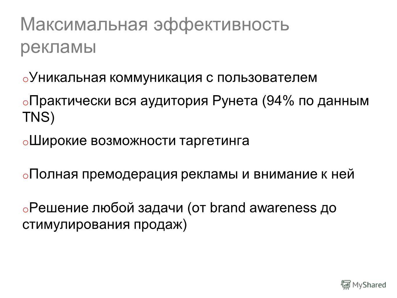 Максимальная эффективность рекламы o Уникальная коммуникация с пользователем o Практически вся аудитория Рунета (94% по данным TNS) o Широкие возможности таргетинга o Полная премодерация рекламы и внимание к ней o Решение любой задачи (от brand aware