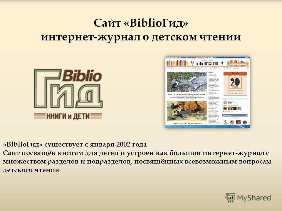 Сайт «BiblioГид» интернет-журнал о детском чтении «BiblioГид» существует с января 2002 года Сайт посвящён книгам для детей и устроен как большой интернет-журнал с множеством разделов и подразделов, посвящённых всевозможным вопросам детского чтения