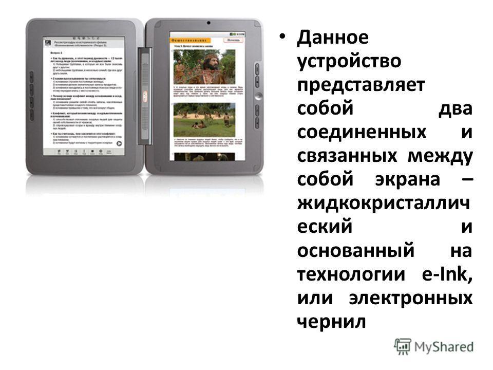 Данное устройство представляет собой два соединенных и связанных между собой экрана – жидкокристаллич еский и основанный на технологии e-Ink, или электронных чернил. Оба экрана сенсорные и интерактивные – то есть реагируют на прикосновения как непоср