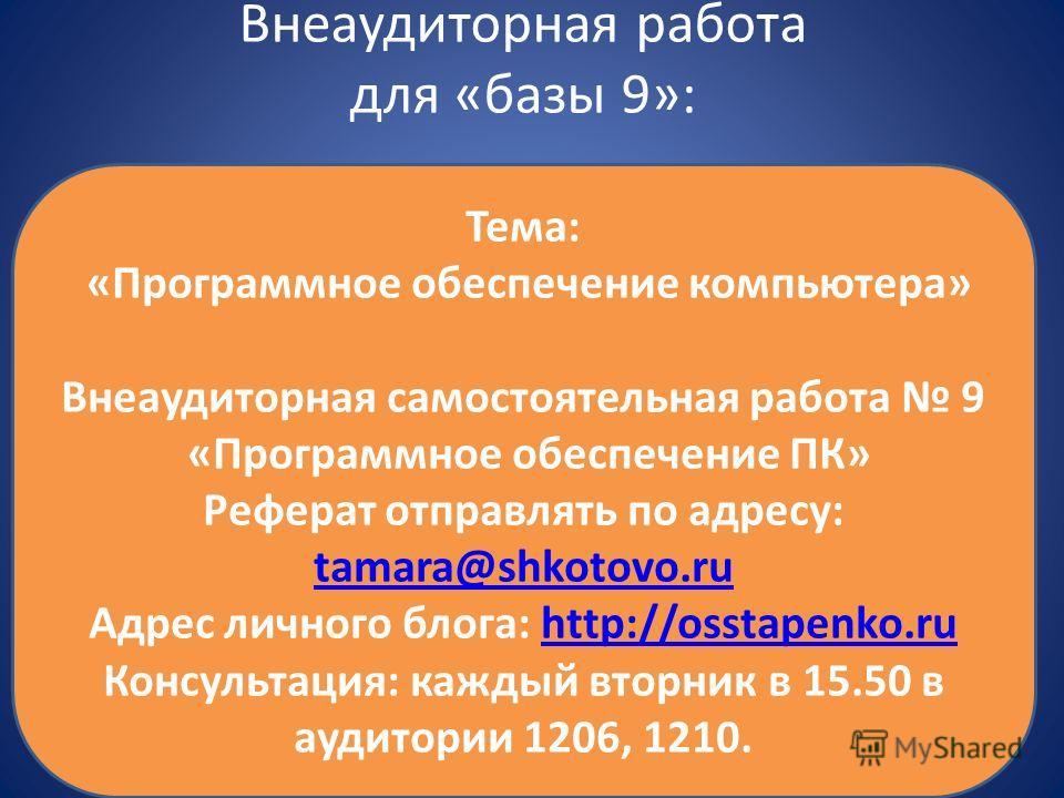 Внеаудиторная работа для «базы 9»: Тема: «Программное обеспечение компьютера» Внеаудиторная самостоятельная работа 9 «Программное обеспечение ПК» Реферат отправлять по адресу: tamara@shkotovo.ru tamara@shkotovo.ru Адрес личного блога: http://osstapen