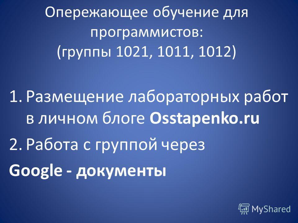 Опережающее обучение для программистов: (группы 1021, 1011, 1012) 1.Размещение лабораторных работ в личном блоге Osstapenko.ru 2.Работа с группой через Google - документы