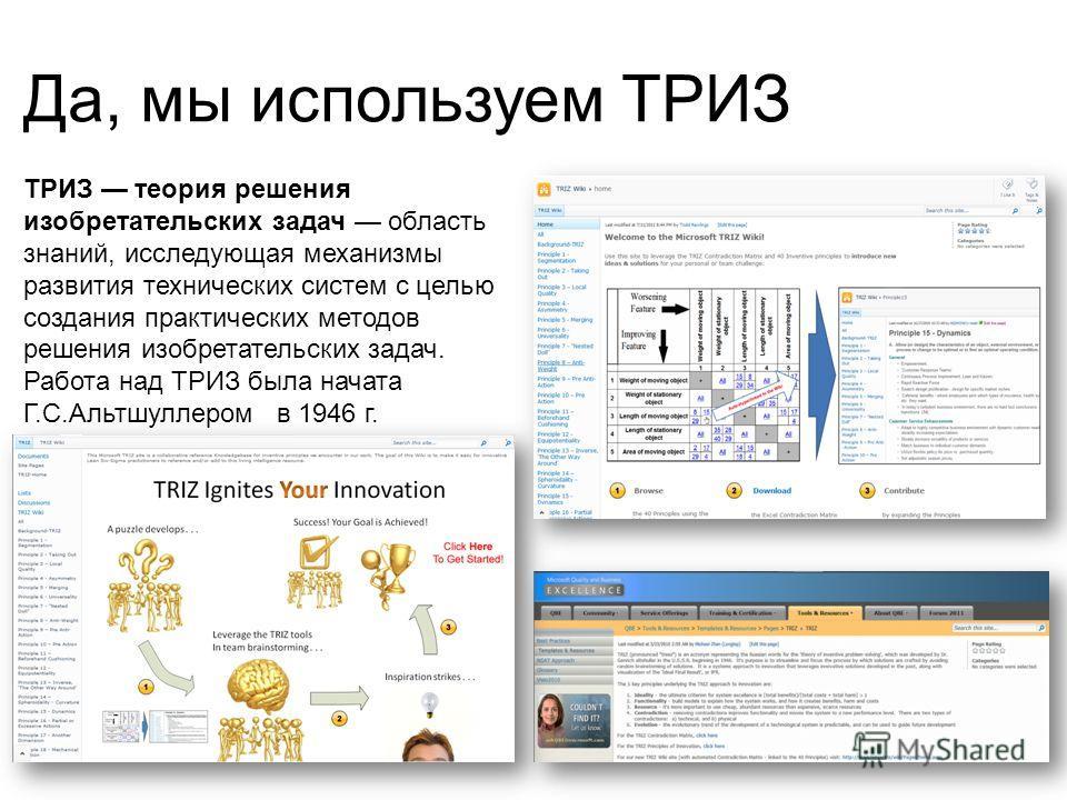 Да, мы используем ТРИЗ ТРИЗ теория решения изобретательских задач область знаний, исследующая механизмы развития технических систем с целью создания практических методов решения изобретательских задач. Работа над ТРИЗ была начата Г.С.Альтшуллером в 1