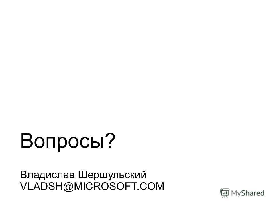 Вопросы? Владислав Шершульский VLADSH@MICROSOFT.COM