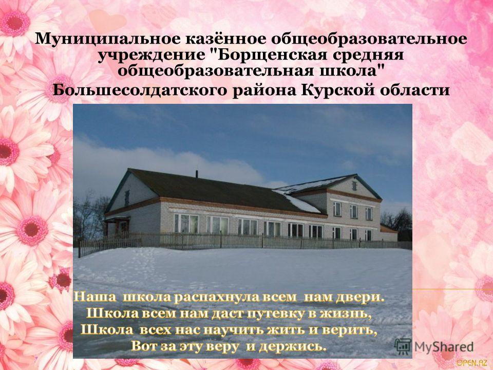 Муниципальное казённое общеобразовательное учреждение Борщенская средняя общеобразовательная школа Большесолдатского района Курской области