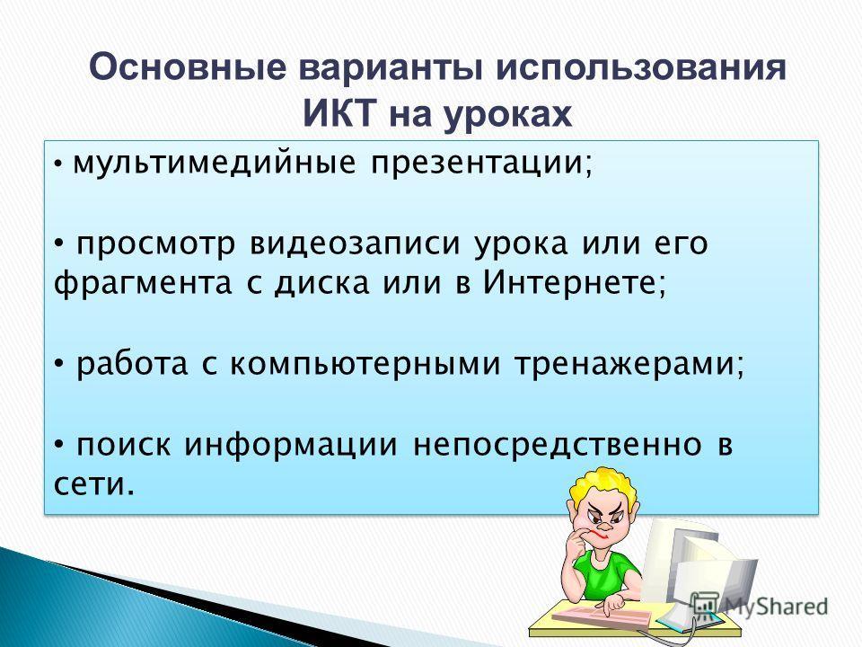 Основные варианты использования ИКТ на уроках мультимедийные презентации; просмотр видеозаписи урока или его фрагмента с диска или в Интернете; работа с компьютерными тренажерами; поиск информации непосредственно в сети. мультимедийные презентации; п