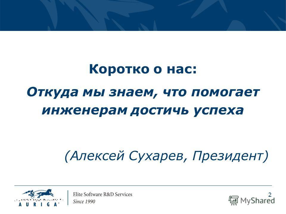 2 Коротко о нас: Откуда мы знаем, что помогает инженерам достичь успеха (Алексей Сухарев, Президент)