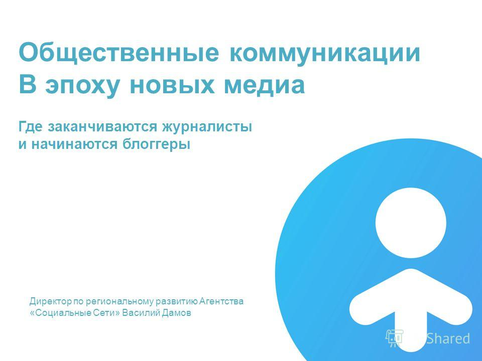 31 августа 2014, Красноярск Директор по региональному развитию Агентства «Социальные Сети» Василий Дамов Общественные коммуникации В эпоху новых медиа Где заканчиваются журналисты и начинаются блоггеры