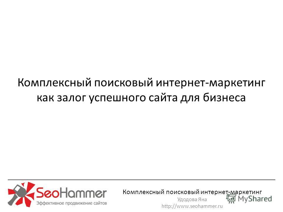 Комплексный поисковый интернет-маркетинг Удодова Яна http://www.seohammer.ru Комплексный поисковый интернет-маркетинг как залог успешного сайта для бизнеса