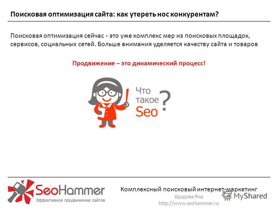 Комплексный поисковый интернет-маркетинг Удодова Яна http://www.seohammer.ru Поисковая оптимизация сайта: как утереть нос конкурентам? Поисковая оптимизация сейчас - это уже комплекс мер из поисковых площадок, сервисов, социальных сетей. Больше внима