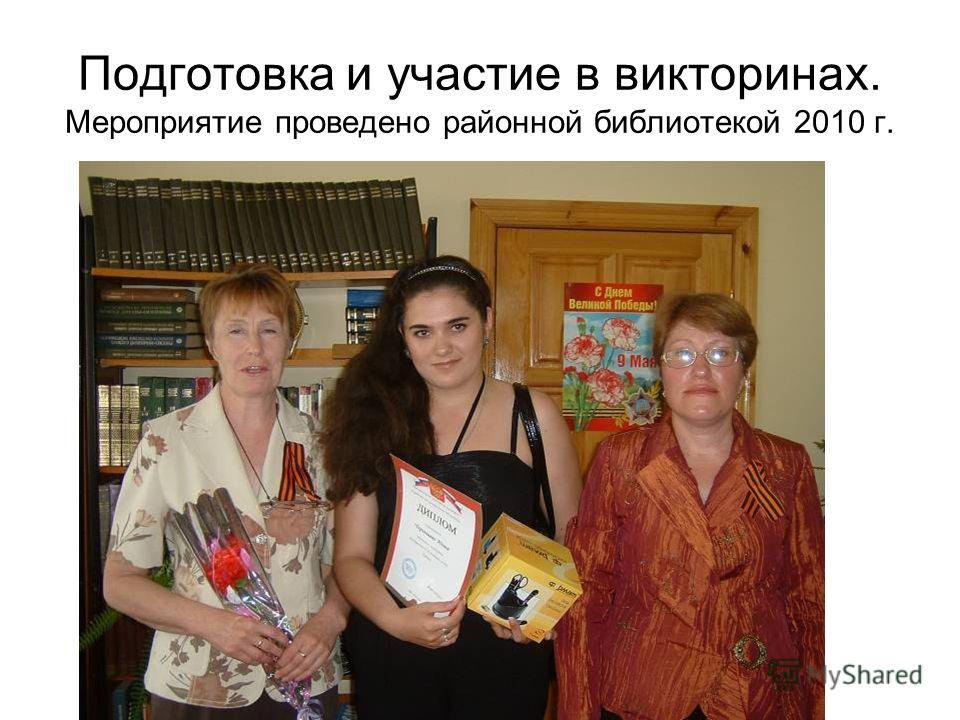 Подготовка и участие в викторинах. Мероприятие проведено районной библиотекой 2010 г.