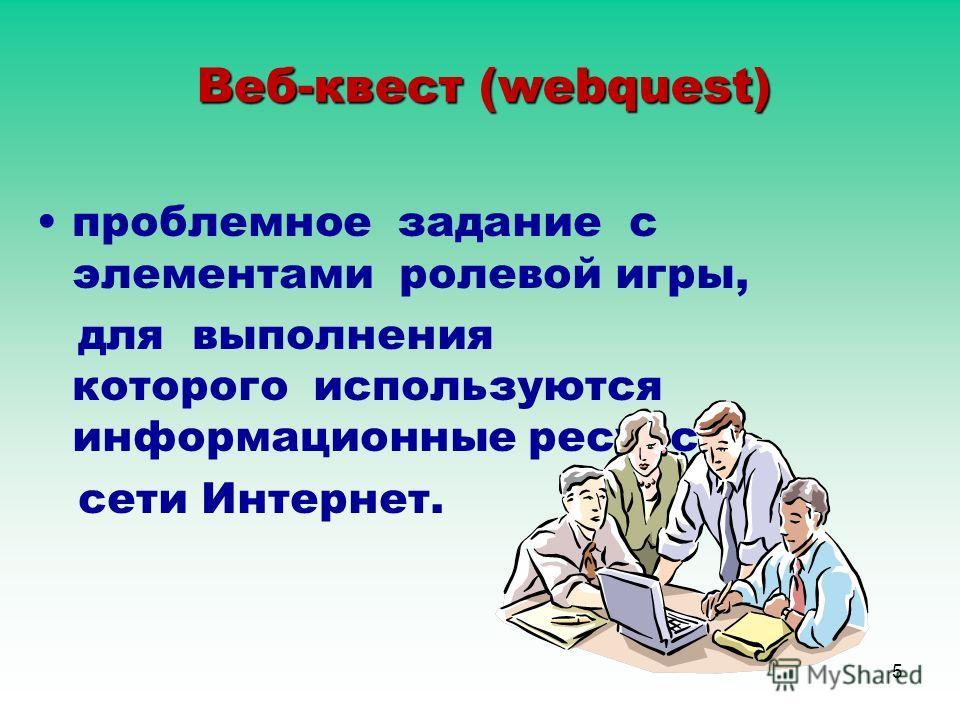 5 Веб-квест (webquest) проблемное задание c элементами ролевой игры, для выполнения которого используются информационные ресурсы сети Интернет.