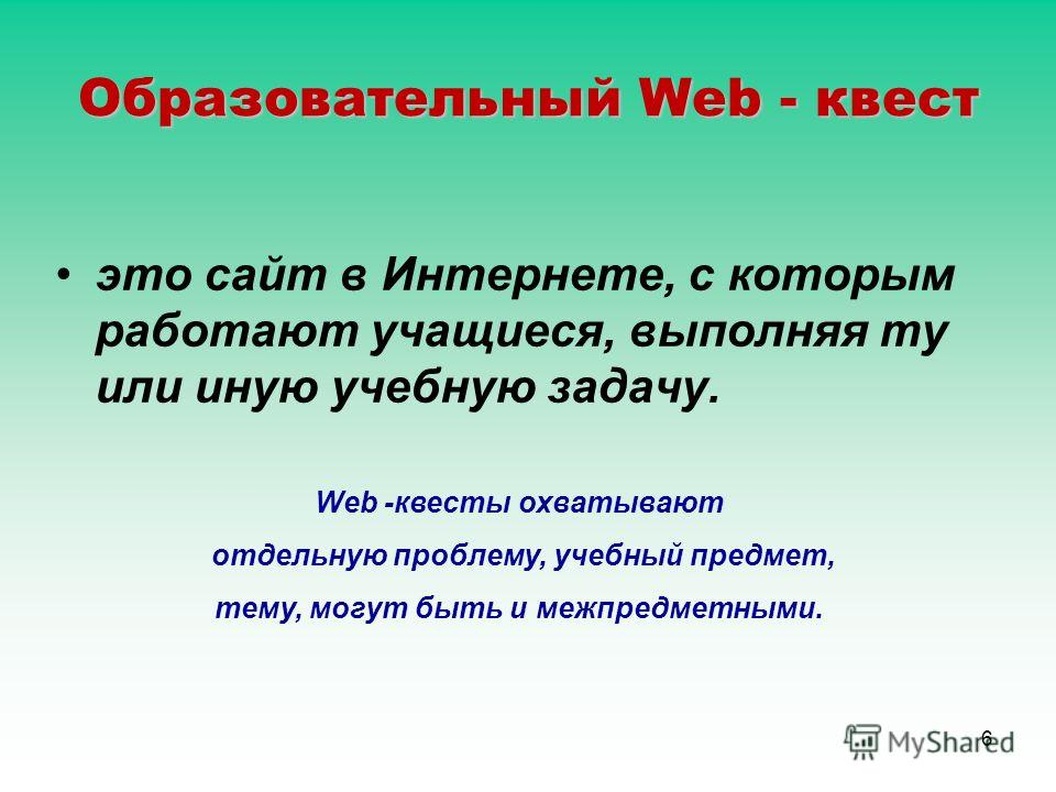 6 Образовательный Web - квест это сайт в Интернете, с которым работают учащиеся, выполняя ту или иную учебную задачу. Web -квесты охватывают отдельную проблему, учебный предмет, тему, могут быть и межпредметными.